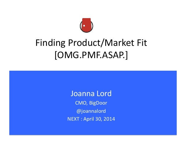 Finding	   Product/Market	   Fit	    [OMG.PMF.ASAP.]	    Joanna	   Lord	    CMO,	   BigDoor	    @joannalord	    NEXT	   :	...