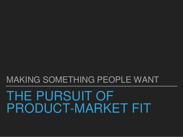 THE PURSUIT OF PRODUCT-MARKET FIT MAKING SOMETHING PEOPLE WANT