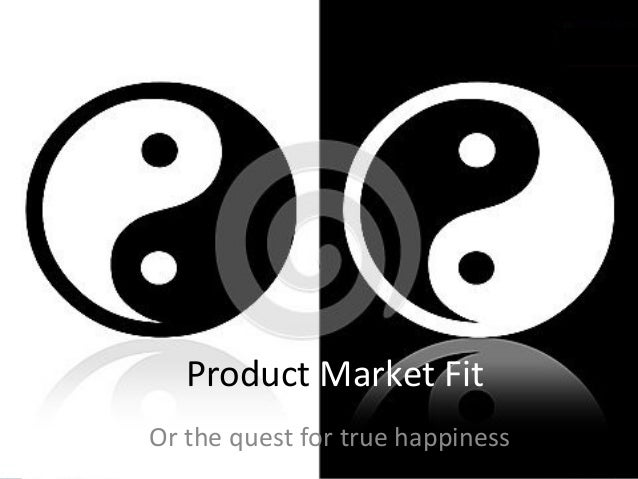 Product Market Fit Or the quest for true happiness
