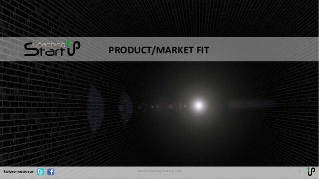 PRODUCT/MARKET FIT 1www.Coaching-Startup.comSuivez-nous sur