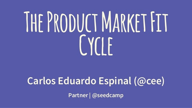 The Product Market Fit  Cycle  Carlos Eduardo Espinal (@cee)  Partner | @seedcamp