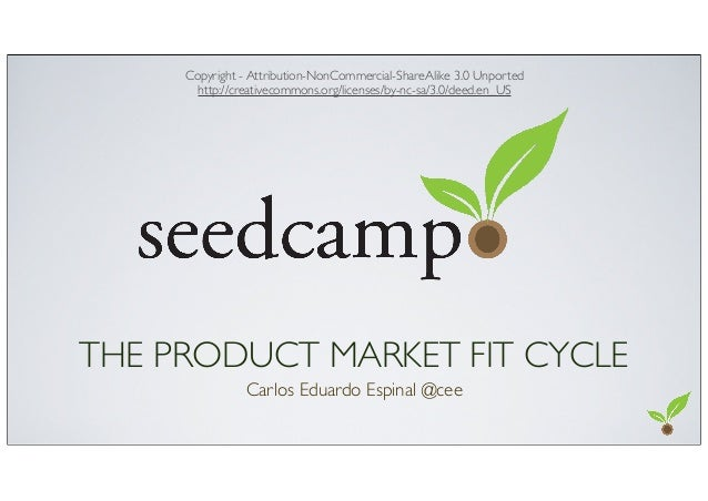 THE PRODUCT MARKET FIT CYCLECarlos Eduardo Espinal @ceeCopyright - Attribution-NonCommercial-ShareAlike 3.0 Unportedhttp:/...