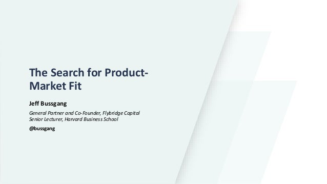 The Search for Product- Market Fit Jeff Bussgang General Partner and Co-Founder, Flybridge Capital Senior Lecturer, Harvar...