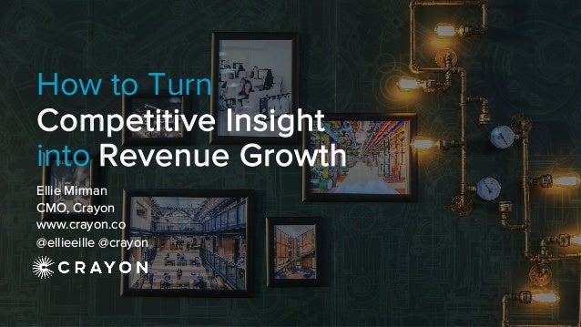 How to Turn Competitive Insight into Revenue Growth Ellie Mirman CMO, Crayon www.crayon.co @ellieeille @crayon