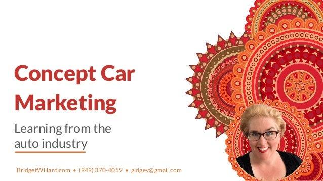 Learning from the auto industry Concept Car Marketing BridgetWillard.com • (949) 370-4059 • gidgey@gmail.com