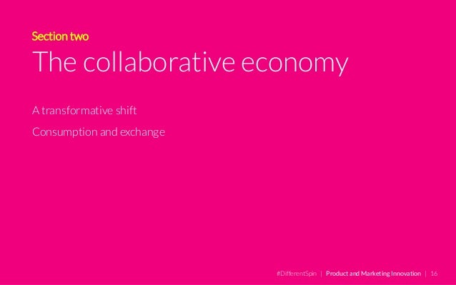 Section two The collaborative economy A transformative shift Consumption and exchange #DifferentSpin | Product and Marketi...
