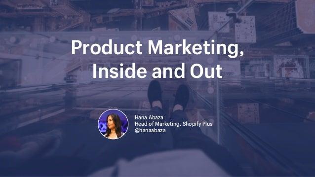 Product Marketing,  Inside and Out Hana Abaza  Head of Marketing, Shopify Plus @hanaabaza