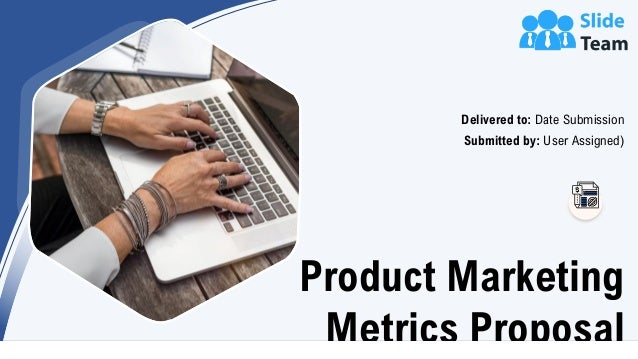 Product Marketing Metrics Proposal Delivered to: Date Submission Submitted by: User Assigned)