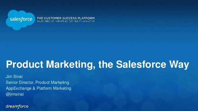 Product Marketing, the Salesforce Way  Jim Sinai  Senior Director, Product Marketing  AppExchange & Platform Marketing  @j...