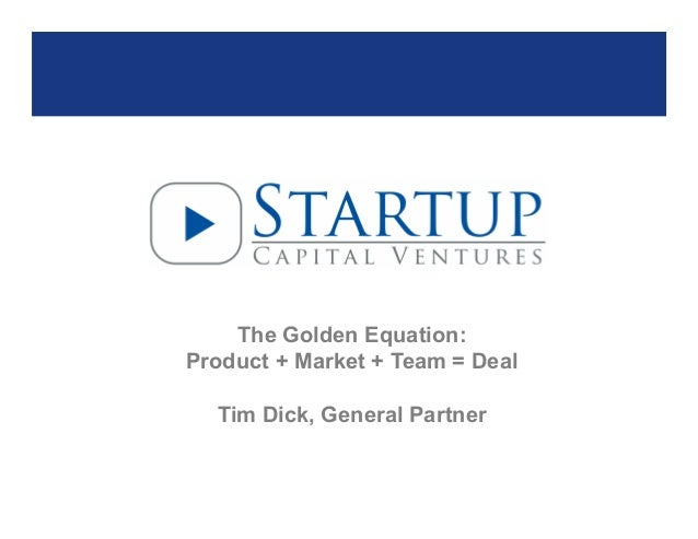 The Golden Equation: Product + Market + Team = Deal Tim Dick, General Partner  Page 1