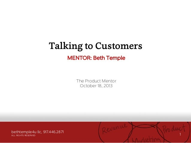 Talking to Customers MENTOR: Beth Temple  The Product Mentor October 18, 2013  bethtemple4u llc, 917.446.2871 ALL RIGHTS R...