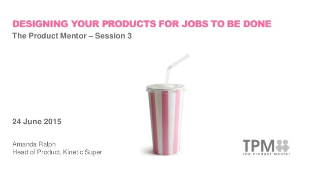 DESIGNING YOUR PRODUCTS FOR JOBS TO BE DONE The Product Mentor – Session 3 24 June 2015 Amanda Ralph Head of Product, Kine...