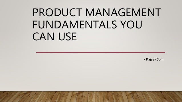 PRODUCT MANAGEMENT FUNDAMENTALS YOU CAN USE - Rajeev Soni