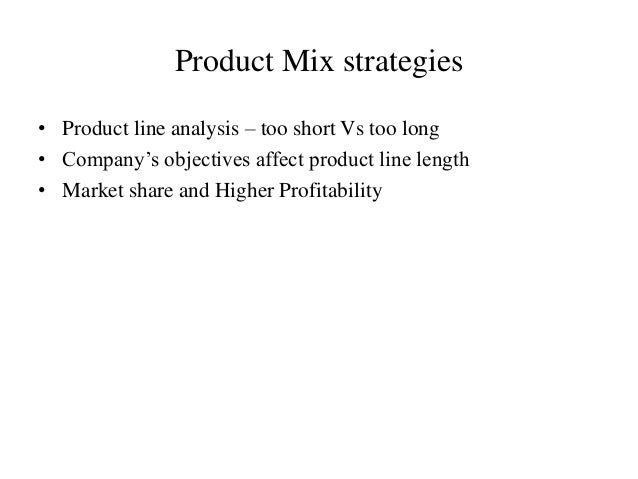 Product Mix strategies • Product line analysis – too short Vs too long • Company's objectives affect product line length •...
