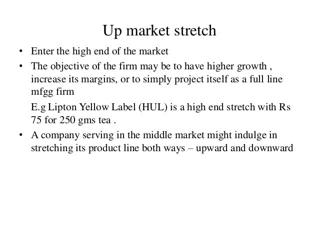 Up market stretch • Enter the high end of the market • The objective of the firm may be to have higher growth , increase i...