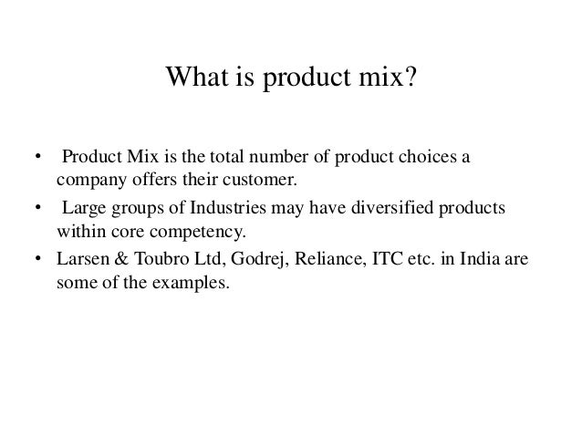 What is product mix? • Product Mix is the total number of product choices a company offers their customer. • Large groups ...