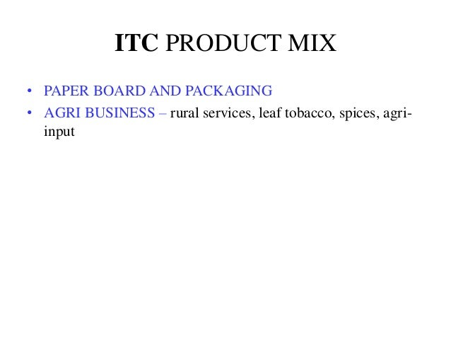 ITC PRODUCT MIX • PAPER BOARD AND PACKAGING • AGRI BUSINESS – rural services, leaf tobacco, spices, agri- input