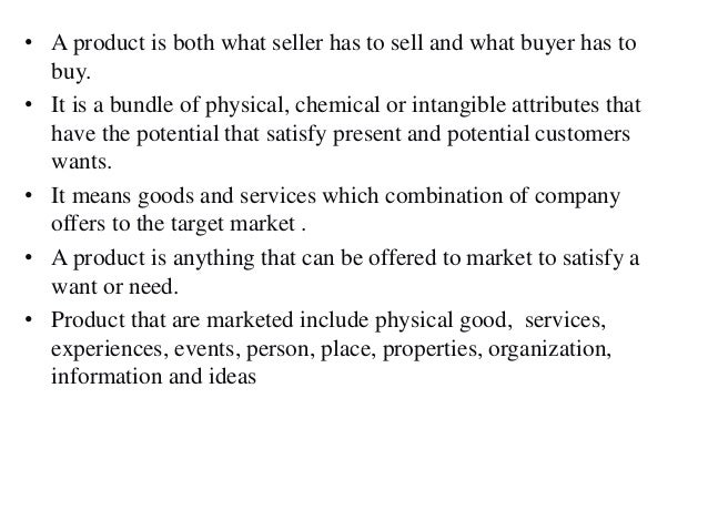 • A product is both what seller has to sell and what buyer has to buy. • It is a bundle of physical, chemical or intangibl...