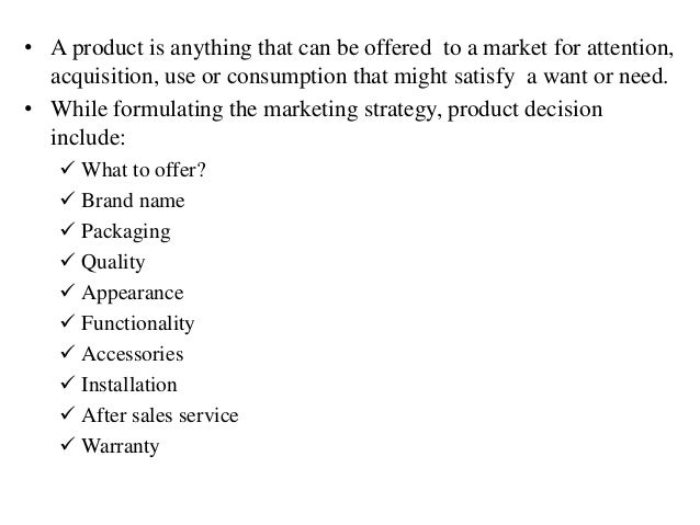 • A product is anything that can be offered to a market for attention, acquisition, use or consumption that might satisfy ...