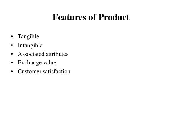 Features of Product • Tangible • Intangible • Associated attributes • Exchange value • Customer satisfaction