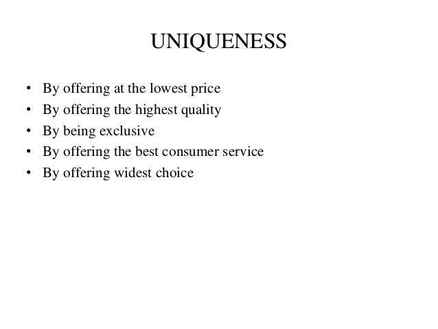 UNIQUENESS • By offering at the lowest price • By offering the highest quality • By being exclusive • By offering the best...