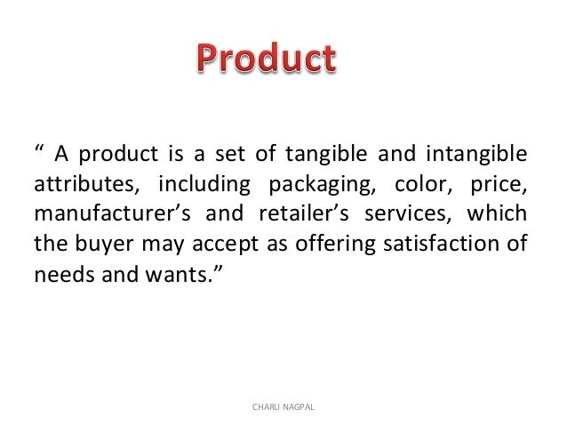 """ A product is a set of tangible and intangible attributes, including packaging, color, price, manufacturer's and retailer..."
