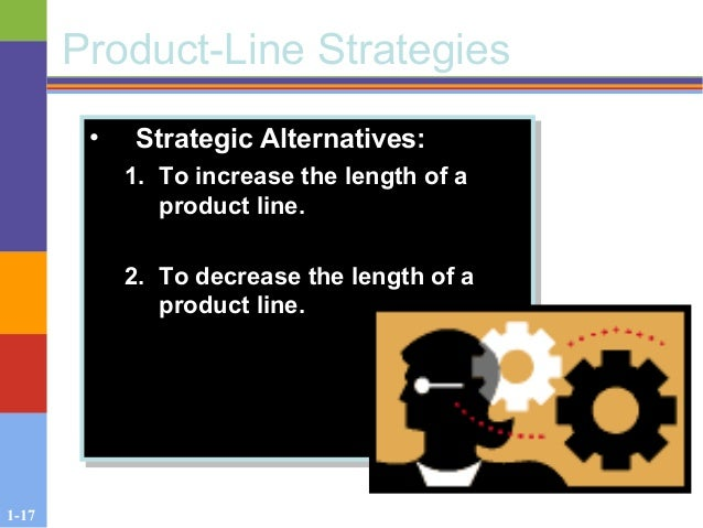 1-17 Product-Line Strategies • Strategic Alternatives: 1. To increase the length of a product line. 2. To decrease the len...