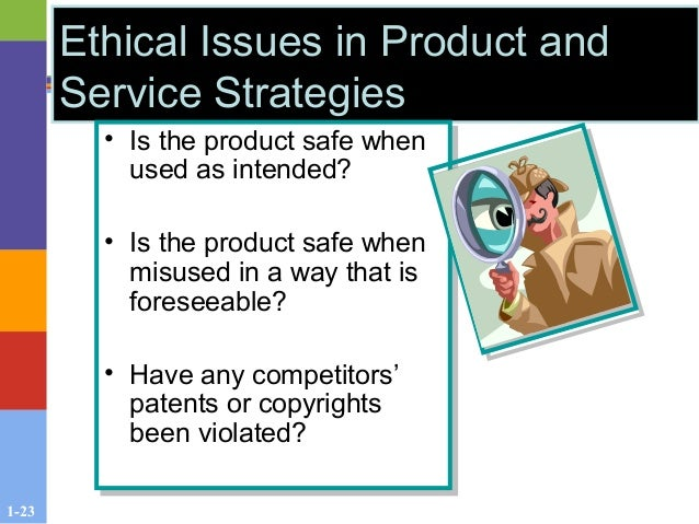 1-23 Ethical Issues in Product and Service Strategies • Is the product safe when used as intended? • Is the product safe w...