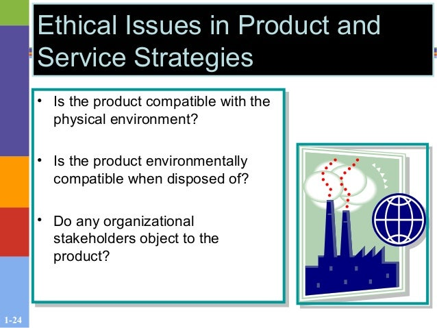 1-24 Ethical Issues in Product and Service Strategies • Is the product compatible with the physical environment? • Is the ...