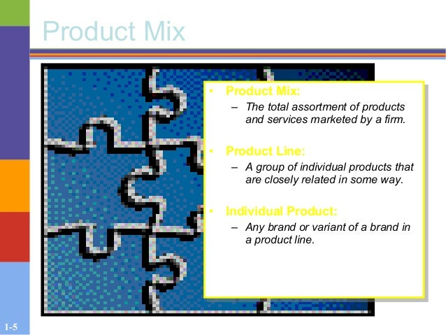 1-5 Product Mix • Product Mix: – The total assortment of products and services marketed by a firm. • Product Line: – A gro...