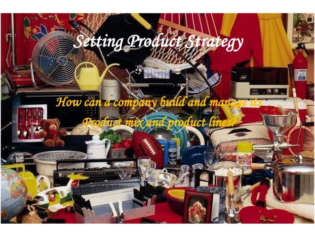 Setting Product Strategy How can a company build and manage its Product mix and product lines?