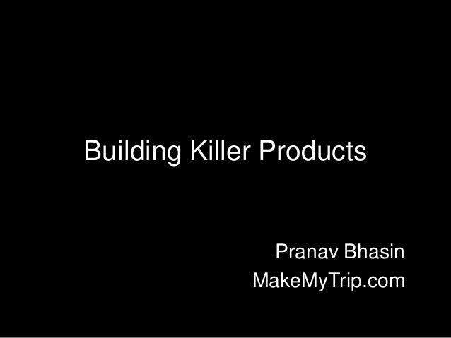 Building Killer Products                Pranav Bhasin              MakeMyTrip.com