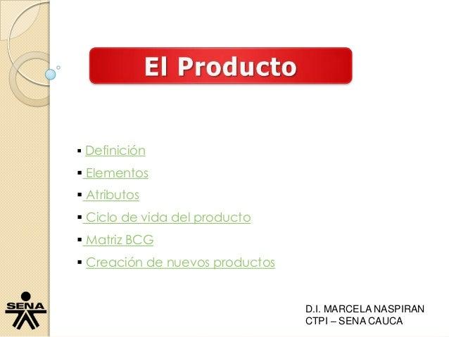 Definición  Elementos  Atributos  Ciclo de vida del producto  Matriz BCG  Creación de nuevos productos D.I. MARCELA...