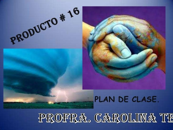 PRODUCTO # 16<br />PLAN DE CLASE.<br />Profra. Carolina Tello.<br />