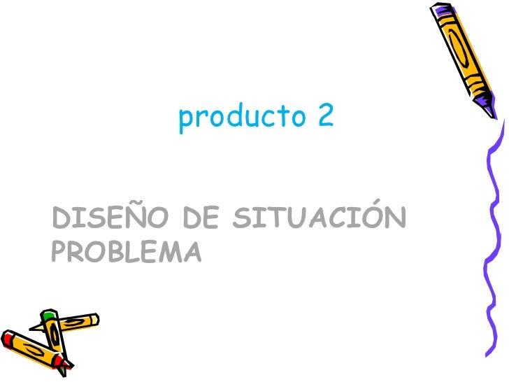 DISEÑO DE SITUACIÓN PROBLEMA <ul><li>producto 2 </li></ul>