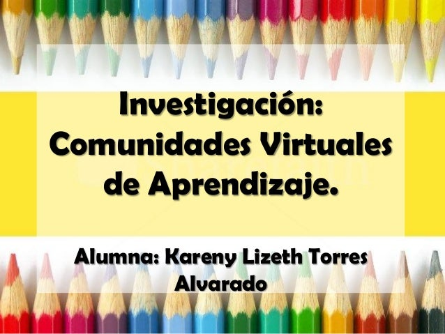 Investigación:Comunidades Virtualesde Aprendizaje.Alumna: Kareny Lizeth TorresAlvarado