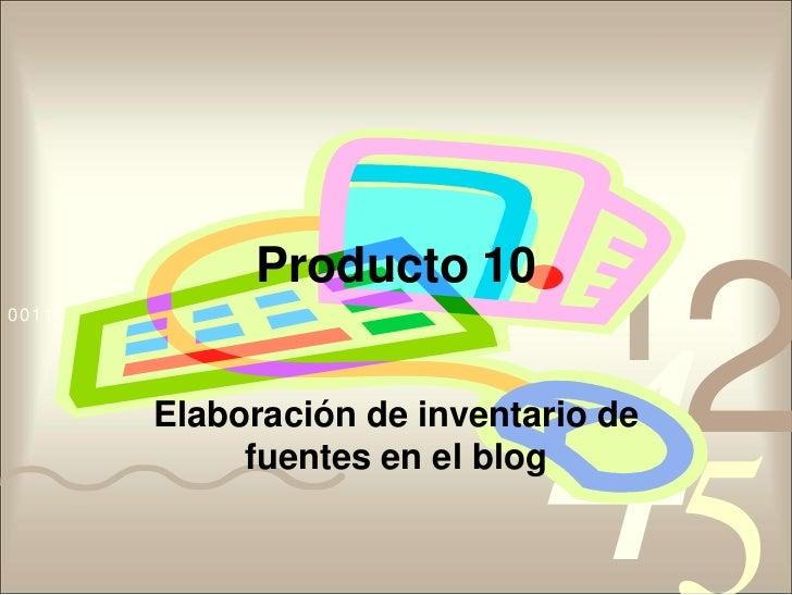 Producto 10<br />Elaboración de inventario de fuentes en el blog<br />