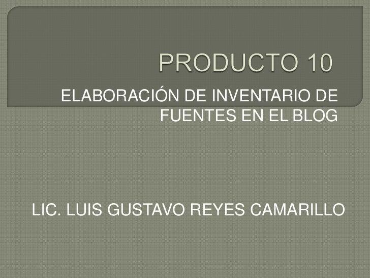 PRODUCTO 10<br />ELABORACIÓN DE INVENTARIO DE FUENTES EN EL BLOG<br />LIC. LUIS GUSTAVO REYES CAMARILLO<br />