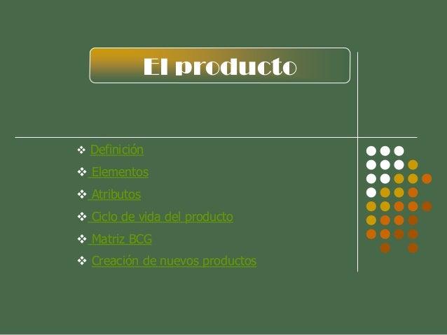 El producto  Definición  Elementos  Atributos  Ciclo de vida del producto  Matriz BCG  Creación de nuevos productos