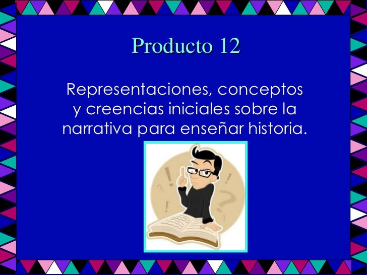 Producto 12<br />Representaciones, conceptos y creencias iniciales sobre la narrativa para enseñar historia.<br />