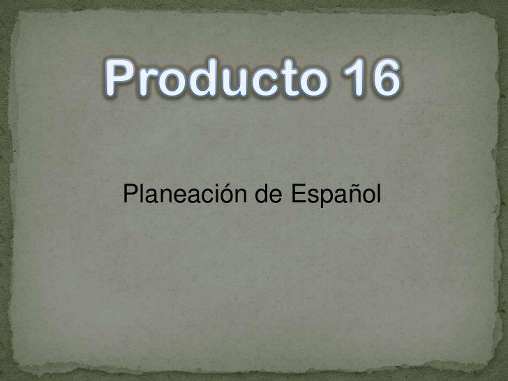 Producto 16<br />Planeación de Español<br /><br />