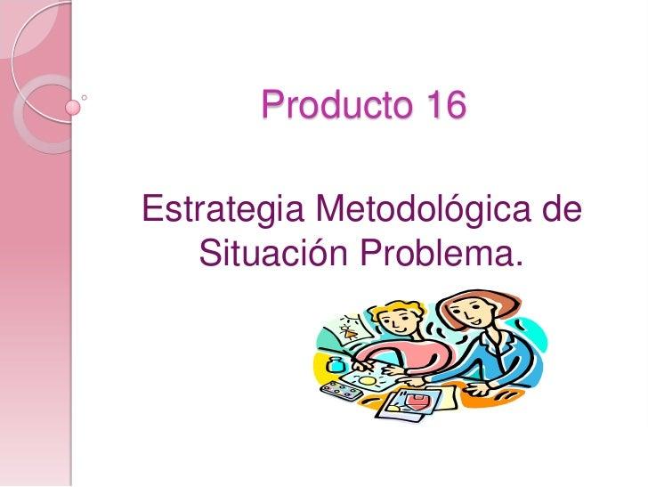 Producto 16<br />Estrategia Metodológica de Situación Problema.<br />
