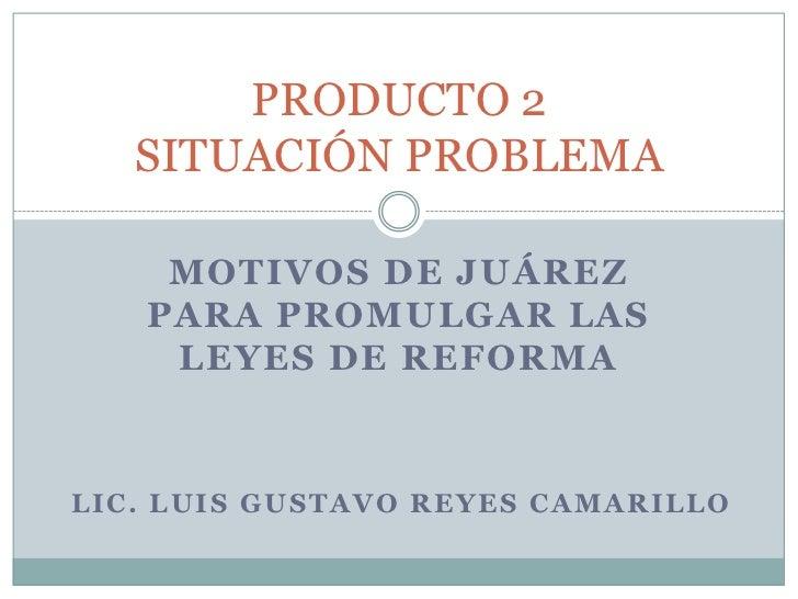 Motivos de Juárez para promulgar las Leyes de Reforma<br />PRODUCTO 2SITUACIÓN PROBLEMA<br />LIC. LUIS GUSTAVO REYES CAMAR...