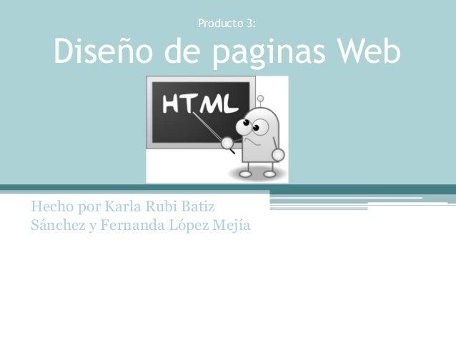 Producto 3:  Diseño de paginas Web  Hecho por Karla Rubi Batiz  Sánchez y Fernanda López Mejía