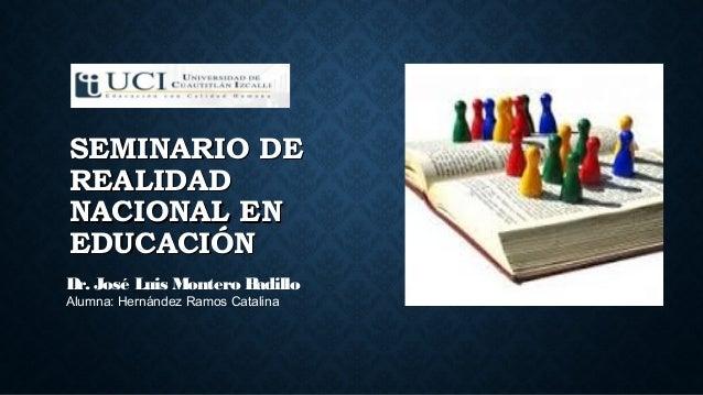SEMINARIO DESEMINARIO DE REALIDADREALIDAD NACIONAL ENNACIONAL EN EDUCACIÓNEDUCACIÓN Dr. José Luis Montero Badillo Alumna: ...