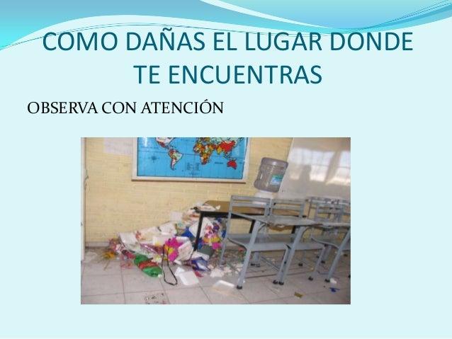 COMO DAÑAS EL LUGAR DONDE TE ENCUENTRAS OBSERVA CON ATENCIÓN
