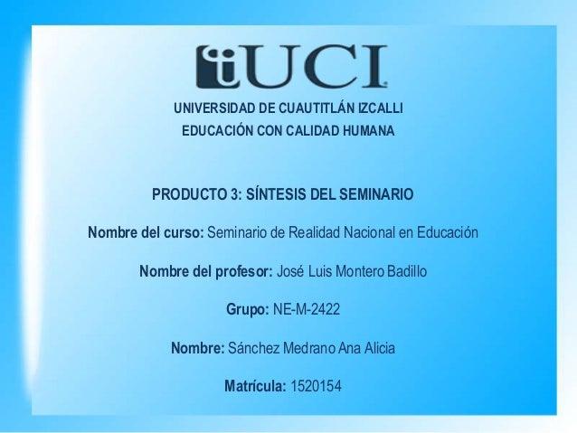 UNIVERSIDAD DE CUAUTITLÁN IZCALLI EDUCACIÓN CON CALIDAD HUMANA PRODUCTO 3: SÍNTESIS DEL SEMINARIO Nombre del curso: Semina...