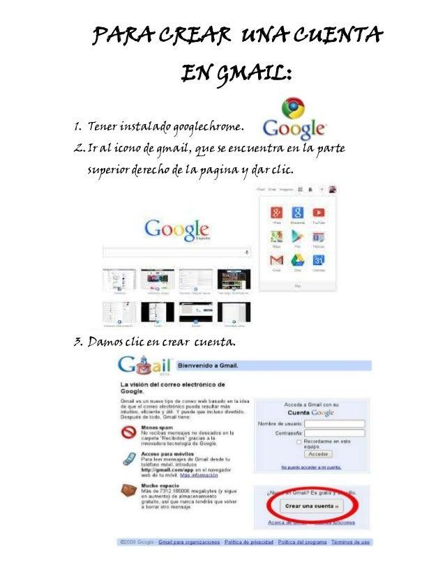 PARA CREAR UNA CUENTA EN GMAIL: 1. Tener instalado googlechrome. 2. Ir al icono de gmail, que se encuentra en la parte sup...