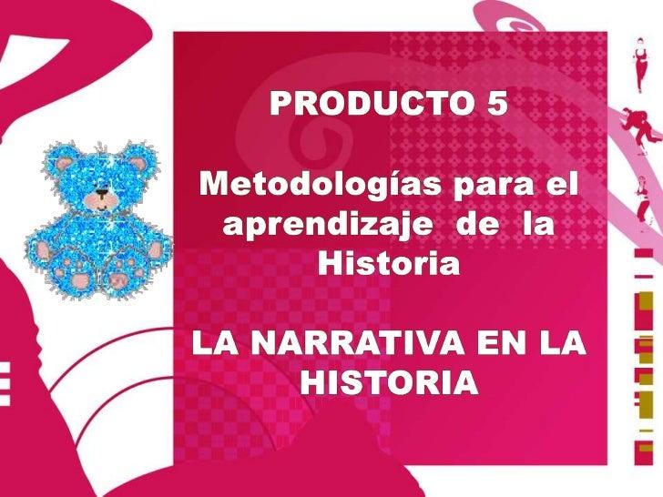 PRODUCTO 5<br />Metodologías parael aprendizaje de  la Historia<br />LA NARRATIVA EN LA HISTORIA<br />
