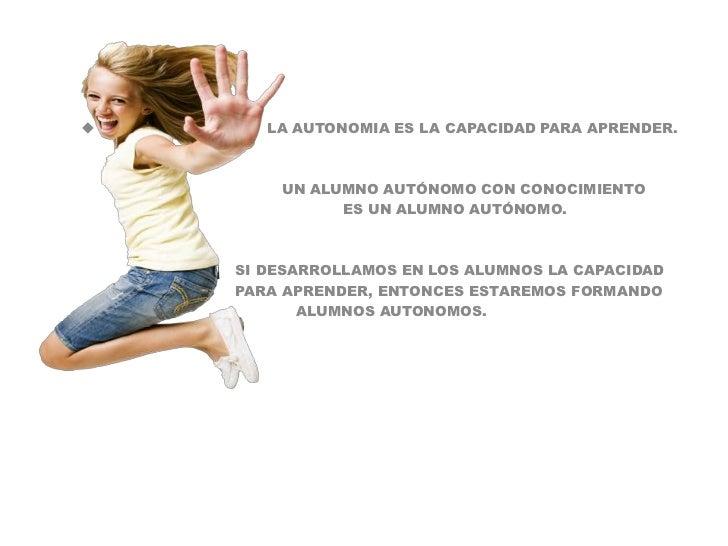<ul><li>                                  LA AUTONOMIA ES LA CAPACIDAD PARA APRENDER.</li></ul>                           ...